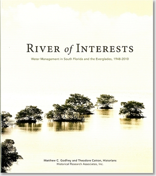 River of Interests: Water Management in South Florida and the Everglades, 1948-2010: Water Management in South Florida and the Everglades, 1948-2010 Matthew C. Godfrey