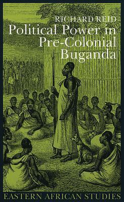 Political Power Pre Colonial Buganda: Economy Society And Warfare Richard J. Reid