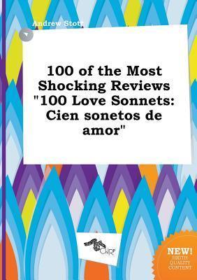 100 of the Most Shocking Reviews 100 Love Sonnets: Cien Sonetos de Amor Andrew Stott