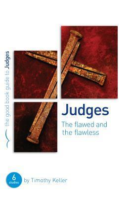Judges: The Flawed and the Flawless: A Six Session Bible Study for Small Groups or Individuals Timothy Keller