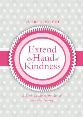 Extend the Hand of Kindness: A Little Lesson in the Art of Everyday Giving Laurie McFee