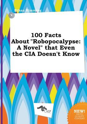 100 Facts about Robopocalypse: A Novel That Even the CIA Doesnt Know  by  Ethan Rimming