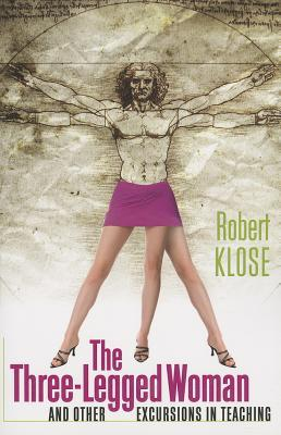 The Three-Legged Woman & Other Excursions in Teaching  by  Robert Klose
