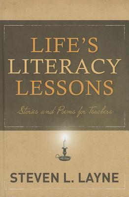 Lifes Literacy Lessons: Stories and Poems for Teachers Steven L. Layne