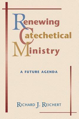 Renewing Catechetical Ministry: A Future Agenda Richard Reichert