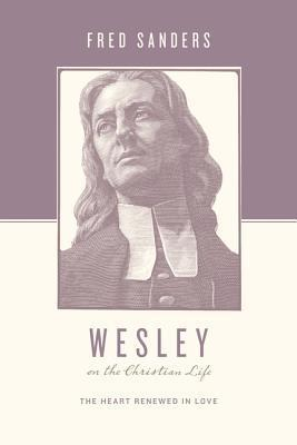 Wesley on the Christian Life: The Heart Renewed in Love  by  Fred Sanders