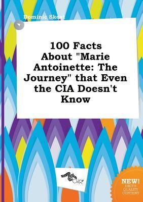 100 Facts about Marie Antoinette: The Journey That Even the CIA Doesnt Know Dominic Skeat