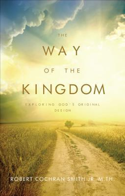 The Way of the Kingdom: Exploring Gods Original Design  by  Robert Cochran Smith Jr.