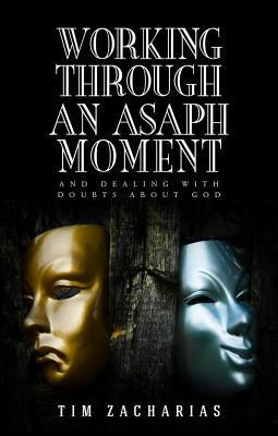 Working Through an Asaph Moment: And Dealing with Doubts about God Tim Zacharias