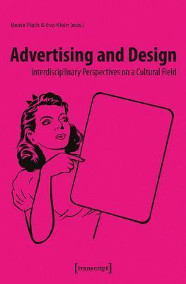 Advertising and Design: Interdisciplinary Perspectives on a Cultural Field  by  Beate Flath