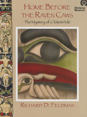 Home Before the Raven Caws: The Mystery of a Totem Pole Richard D. Feldman
