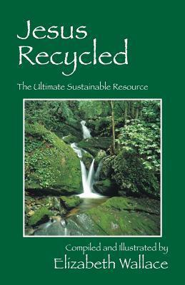 Jesus Recycled: The Ultimate Sustainable Resource Elizabeth Wallace