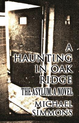 A Haunting in Oak Ridge: The Asylum: A Novel Michael Simmons