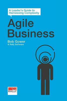 Agile Business: A Leaders Guide to Harnessing Complexity  by  Bob Gower