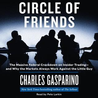 Circle of Friends: The Massive Federal Crackdown on Inside Trading---and Why the Markets Always Work Against the Little Guy Charles Gasparino