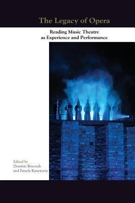 The Legacy of Opera: Reading Music Theatre as Experience and Performance  by  Dominic Symonds
