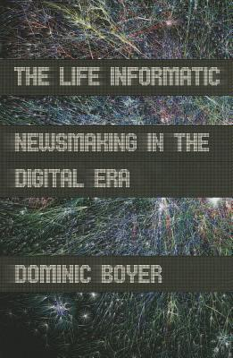 The Life Informatic: Newsmaking in the Digital Era Dominic Boyer