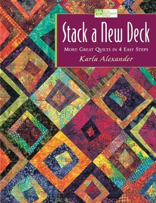 Stack a New Deck: More Great Quilts in 4 Easy Steps Karla Alexander