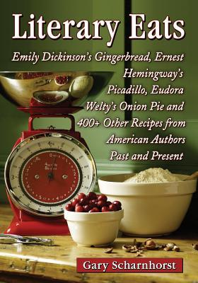 Literary Eats: Emily Dickinsons Gingerbread, Ernest Hemingways Picadillo, Eudora Weltys Onion Pie and 400+ Other Recipes from American Authors Past and Present  by  Gary Scharnhorst