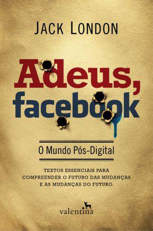 Adeus, Facebook - O Mundo Pós-Digital Jack  London