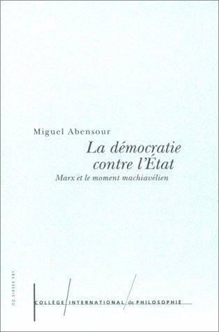 La Démocratie contre lÉtat: Marx et le moment machiavélien Miguel Abensour
