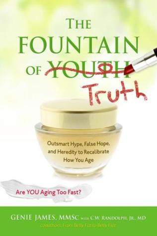 The Fountain of Truth: Outsmart Hype, False Hope, and Heredity to Recalibrate How You Age  by  Gene James