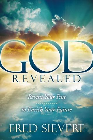 God Revealed: Revisit Your Past to Enrich Your Future  by  Fred Sievert