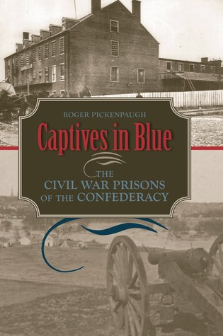 Captives in Blue: The Civil War Prisons of the Confederacy Roger Pickenpaugh