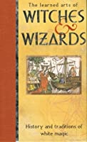The Learned Arts Of Witches & Wizards: History and Traditions of White Magic