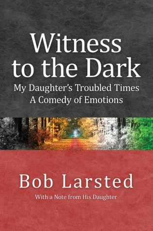 Witness to the Dark: My Daughters Troubled Times. A Comedy of Emotions. Bob Larsted