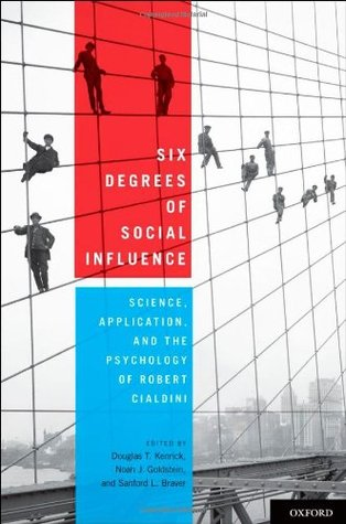 Six Degrees of Social Influence: Science, Application, and the Psychology of Robert Cialdini  by  Douglas T. Kenrick