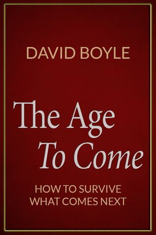 The Age to Come Authenticity, Post-Modernism and How To Survive What Comes Next  by  David Boyle