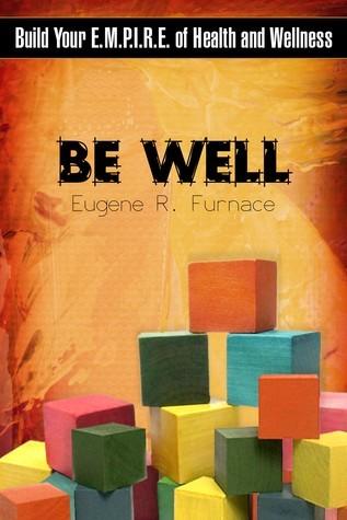 Be Well: Build Your E.M.P.I.R.E. of Health and Wellness  by  Eugene R. Furnace