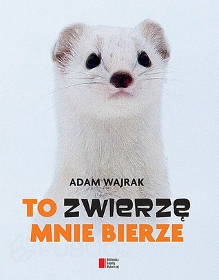 To zwierzę mnie bierze Adam Wajrak