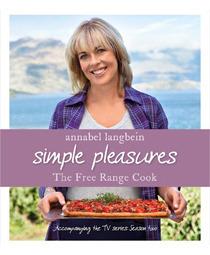 The Free Range Cook: Simple Pleasures Annabel Langbein