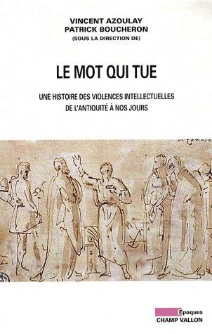 Le mot qui tue.  Une histoire des violences intellectuelles de lAntiquité à nos jours  by  Vincent Azoulay