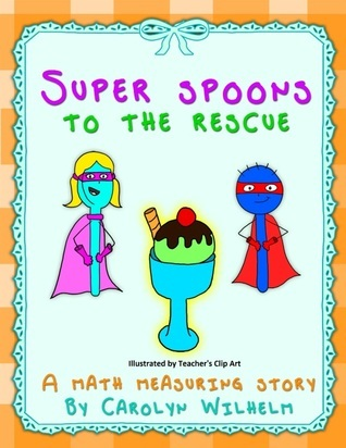 Super Spoons to the Rescue:  A Math Measuring Story  by  Carolyn Wilhelm