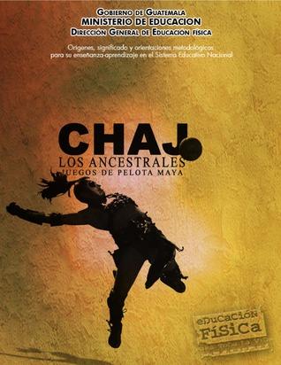 Chaj, los ancestrales juegos de pelota maya. Órigenes, significado y orientaciones metodológicas para su enseñanza-aprendizaje en el sistema educativo nacional DIGEF