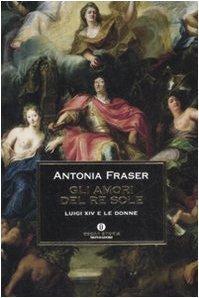 Gli amori del Re Sole: Luigi XIV e le donne  by  Antonia Fraser