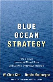 Blue Ocean Strategy How to Create Uncontested Market Space and Make the Competition Irrelevant W. Chan Kim