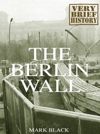 The Berlin Wall: A Very Brief History  by  Mark Black