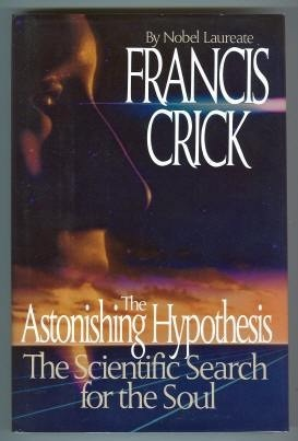 The Astonishing Hypothesis: The Scientific Search For the Soul Francis Crick