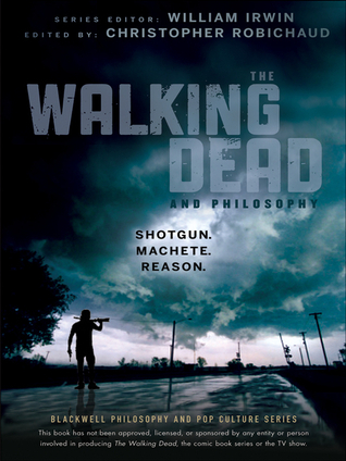 The Walking Dead and Philosophy: Shotgun. Machete. Reason.  by  Christopher Robichaud