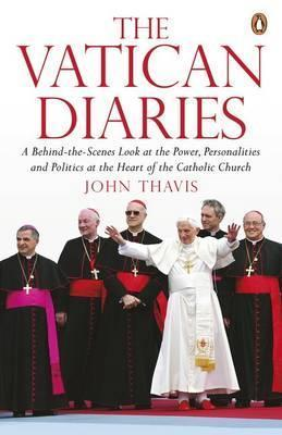 The Vatican Diaries: A Behind-The-Scenes Look at the Power, Personalities and Politics at the Heart of the Catholic Church  by  John Thavis
