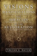 Visions, Manifestations and Miracles of the Restoration  by  Trevan G. Hatch