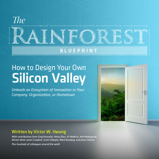 The Rainforest Blueprint: How to Design Your Own Silicon Valley | Unleash an Ecosystem of Innovation in Your Company, Organization, or Hometown  by  Victor W. Hwang
