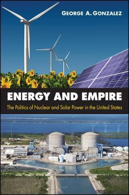 Energy and Empire: The Politics of Nuclear and Solar Power in the United States  by  George A Gonzalez