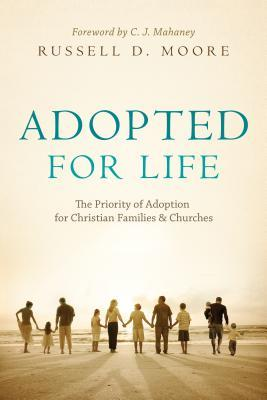 Adopted for Life: The Priority of Adoption for Christian Families and Churches  by  Russell D. Moore