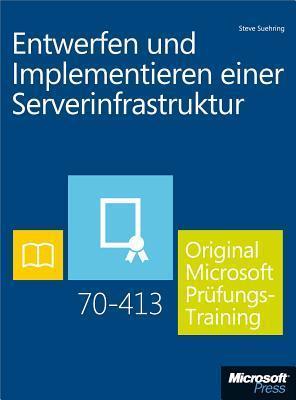 Entwerfen Und Implementieren Einer Serverinfrastruktur - Original Microsoft Prufungstraining 70-413  by  Steve Suehring
