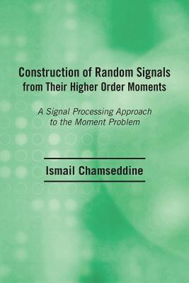 Construction of Random Signals from Their Higher Order Moments: A Signal Processing Approach to the Moment Problem Ismail Chamseddine